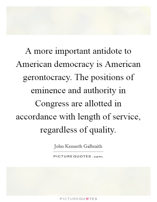 A more important antidote to American democracy is American gerontocracy. The positions of eminence and authority in Congress are allotted in accordance with length of service, regardless of quality Picture Quote #1