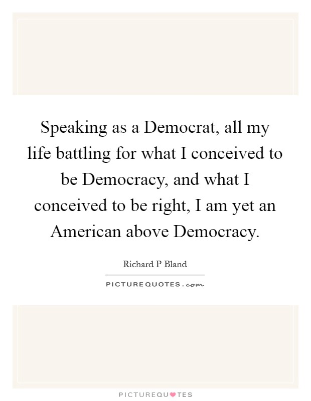 Speaking as a Democrat, all my life battling for what I conceived to be Democracy, and what I conceived to be right, I am yet an American above Democracy Picture Quote #1