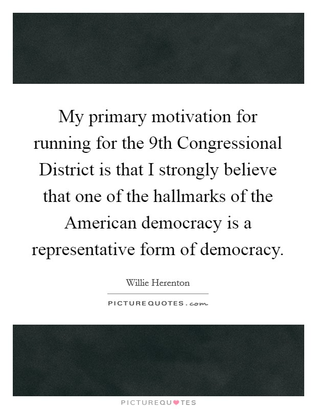 My primary motivation for running for the 9th Congressional District is that I strongly believe that one of the hallmarks of the American democracy is a representative form of democracy Picture Quote #1