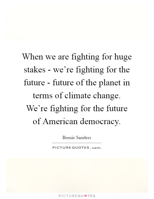 When we are fighting for huge stakes - we're fighting for the future - future of the planet in terms of climate change. We're fighting for the future of American democracy. Picture Quote #1