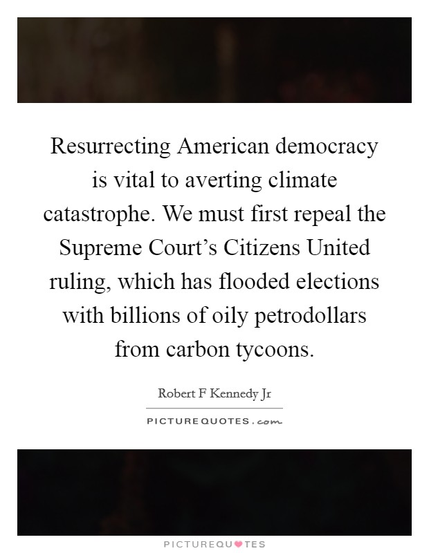 Resurrecting American democracy is vital to averting climate catastrophe. We must first repeal the Supreme Court's Citizens United ruling, which has flooded elections with billions of oily petrodollars from carbon tycoons Picture Quote #1