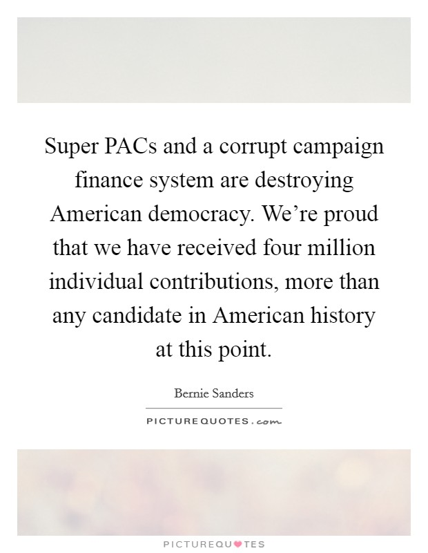 Super PACs and a corrupt campaign finance system are destroying American democracy. We're proud that we have received four million individual contributions, more than any candidate in American history at this point Picture Quote #1