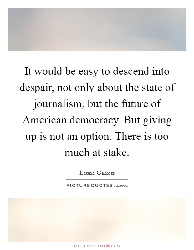 It would be easy to descend into despair, not only about the state of journalism, but the future of American democracy. But giving up is not an option. There is too much at stake Picture Quote #1