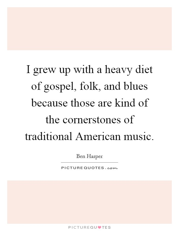 I grew up with a heavy diet of gospel, folk, and blues because those are kind of the cornerstones of traditional American music Picture Quote #1