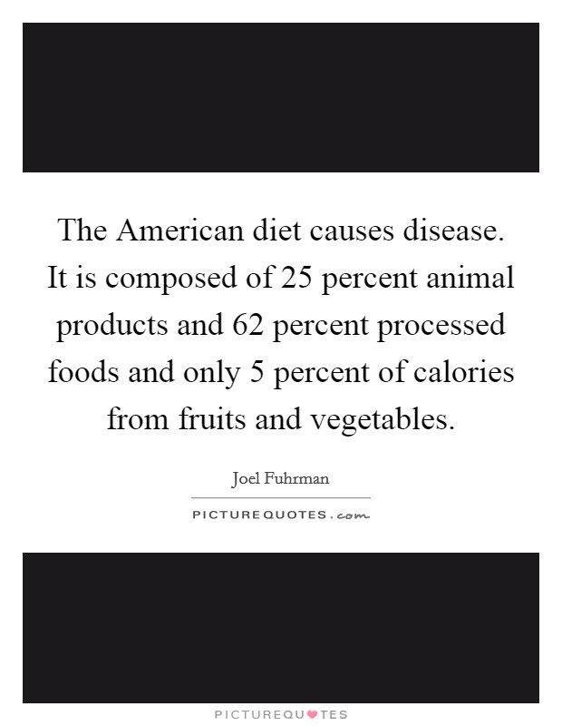 The American diet causes disease. It is composed of 25 percent animal products and 62 percent processed foods and only 5 percent of calories from fruits and vegetables Picture Quote #1