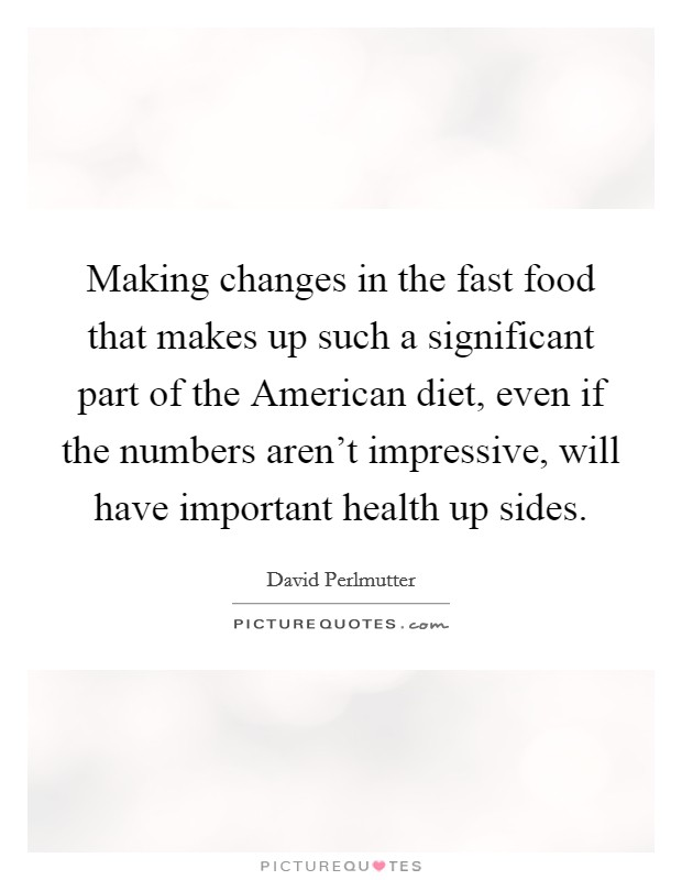 Making changes in the fast food that makes up such a significant part of the American diet, even if the numbers aren't impressive, will have important health up sides Picture Quote #1