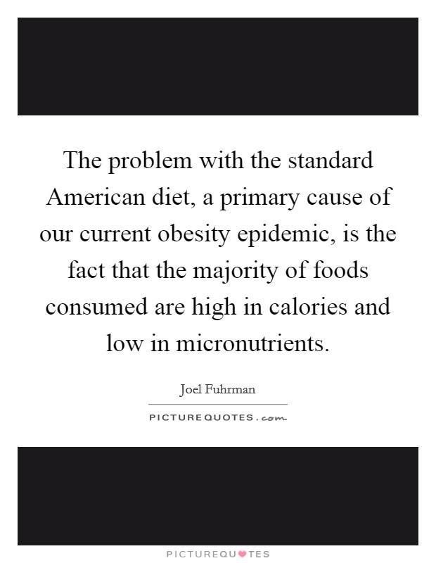 The problem with the standard American diet, a primary cause of our current obesity epidemic, is the fact that the majority of foods consumed are high in calories and low in micronutrients Picture Quote #1