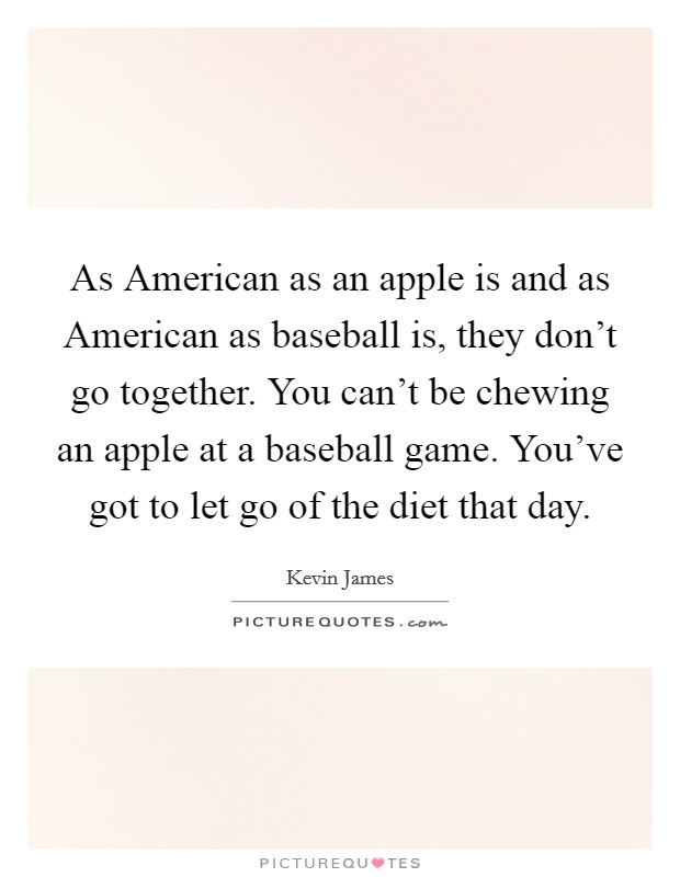 As American as an apple is and as American as baseball is, they don't go together. You can't be chewing an apple at a baseball game. You've got to let go of the diet that day. Picture Quote #1
