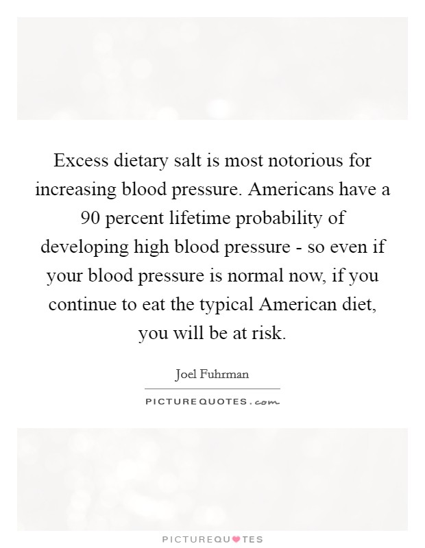 Excess dietary salt is most notorious for increasing blood pressure. Americans have a 90 percent lifetime probability of developing high blood pressure - so even if your blood pressure is normal now, if you continue to eat the typical American diet, you will be at risk Picture Quote #1