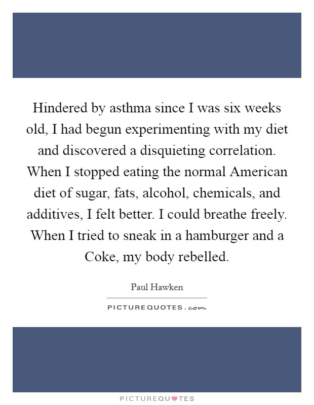 Hindered by asthma since I was six weeks old, I had begun experimenting with my diet and discovered a disquieting correlation. When I stopped eating the normal American diet of sugar, fats, alcohol, chemicals, and additives, I felt better. I could breathe freely. When I tried to sneak in a hamburger and a Coke, my body rebelled Picture Quote #1