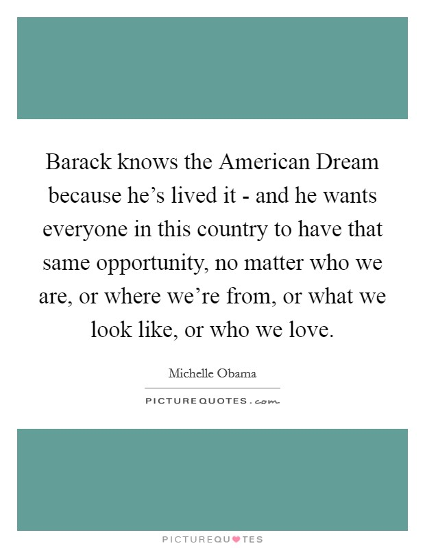Barack knows the American Dream because he's lived it - and he wants everyone in this country to have that same opportunity, no matter who we are, or where we're from, or what we look like, or who we love Picture Quote #1