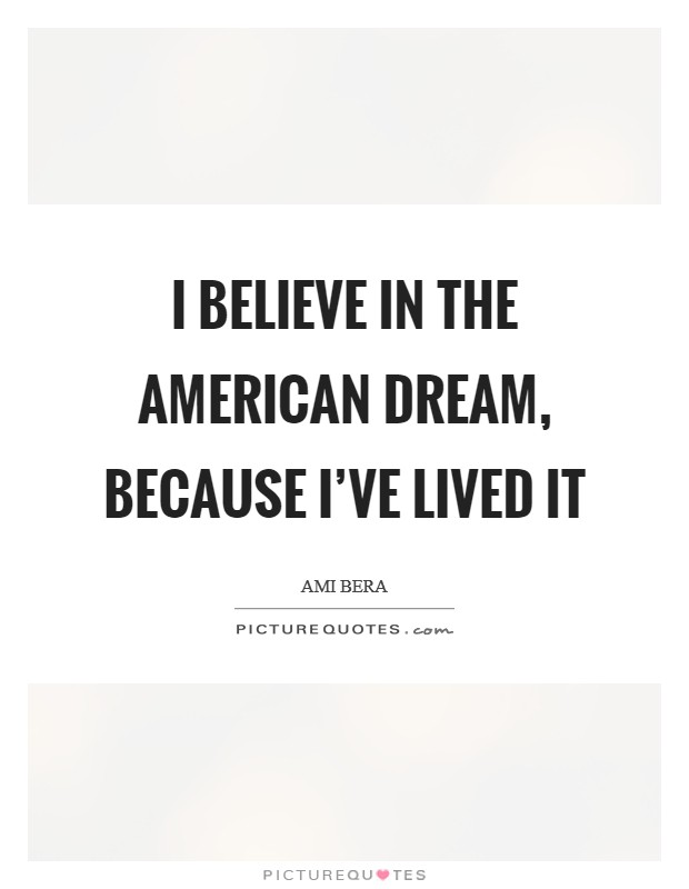 I believe in the American Dream, because I've lived it Picture Quote #1