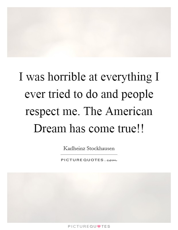 I was horrible at everything I ever tried to do and people respect me. The American Dream has come true!! Picture Quote #1