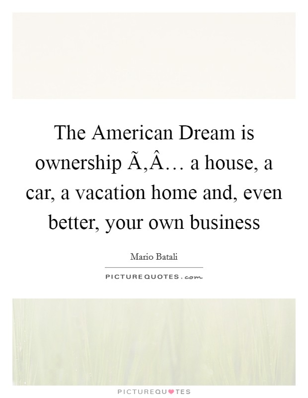The American Dream is ownership Ã'Â… a house, a car, a vacation home and, even better, your own business Picture Quote #1