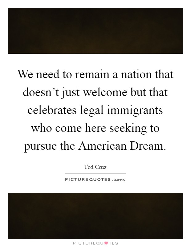 We need to remain a nation that doesn't just welcome but that celebrates legal immigrants who come here seeking to pursue the American Dream Picture Quote #1