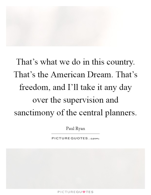 That's what we do in this country. That's the American Dream. That's freedom, and I'll take it any day over the supervision and sanctimony of the central planners Picture Quote #1