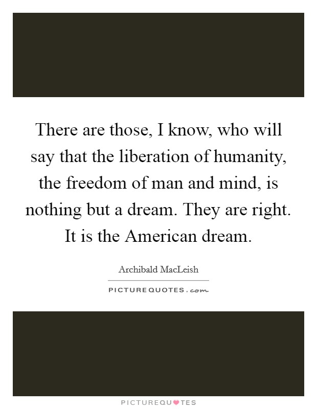 There are those, I know, who will say that the liberation of humanity, the freedom of man and mind, is nothing but a dream. They are right. It is the American dream Picture Quote #1