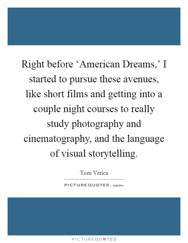 Right before 'American Dreams,' I started to pursue these avenues, like short films and getting into a couple night courses to really study photography and cinematography, and the language of visual storytelling Picture Quote #1