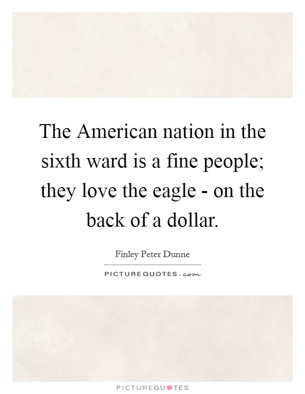 The American nation in the sixth ward is a fine people; they love the eagle - on the back of a dollar Picture Quote #1