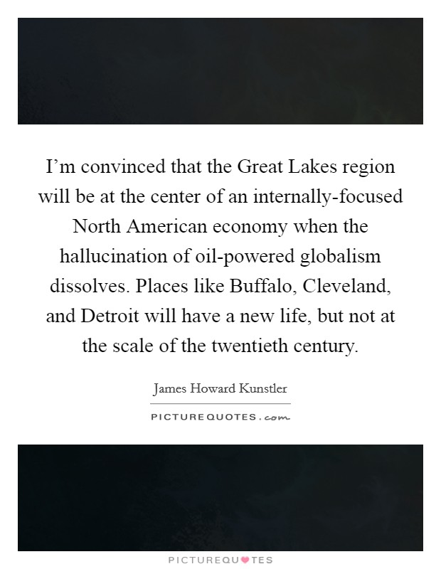 I'm convinced that the Great Lakes region will be at the center of an internally-focused North American economy when the hallucination of oil-powered globalism dissolves. Places like Buffalo, Cleveland, and Detroit will have a new life, but not at the scale of the twentieth century Picture Quote #1