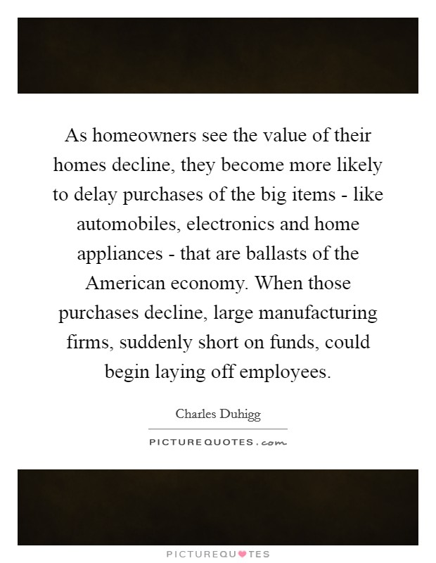As homeowners see the value of their homes decline, they become more likely to delay purchases of the big items - like automobiles, electronics and home appliances - that are ballasts of the American economy. When those purchases decline, large manufacturing firms, suddenly short on funds, could begin laying off employees. Picture Quote #1