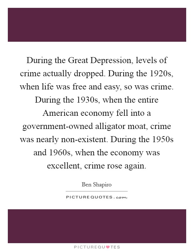 During the Great Depression, levels of crime actually dropped. During the 1920s, when life was free and easy, so was crime. During the 1930s, when the entire American economy fell into a government-owned alligator moat, crime was nearly non-existent. During the 1950s and 1960s, when the economy was excellent, crime rose again Picture Quote #1