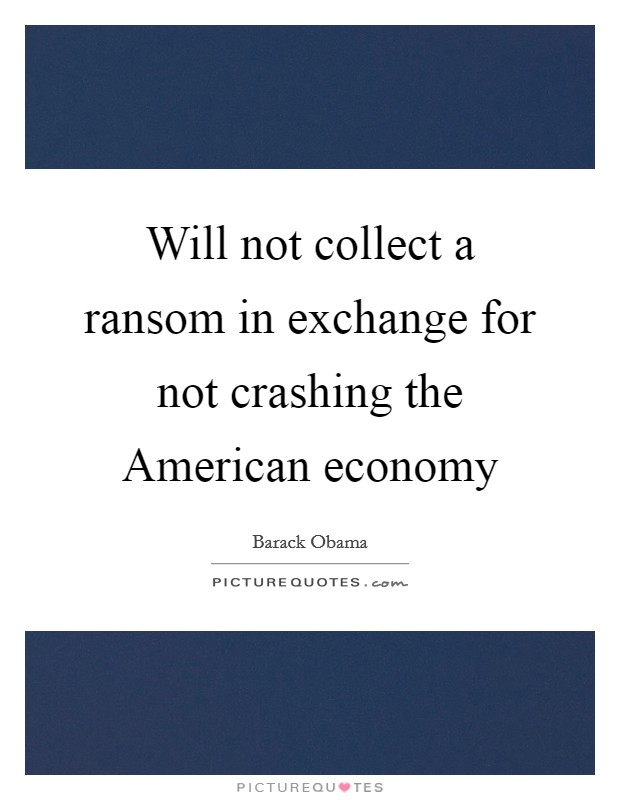 Will not collect a ransom in exchange for not crashing the American economy Picture Quote #1