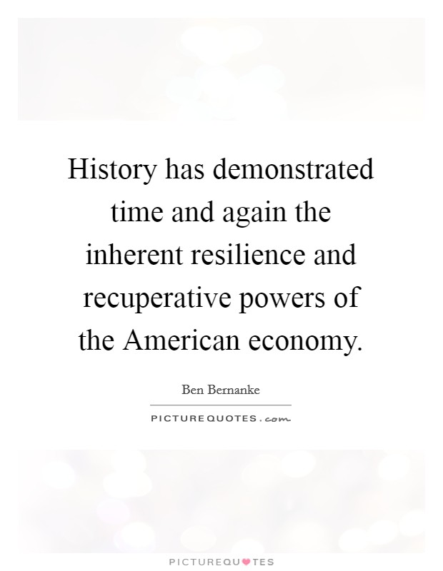 History has demonstrated time and again the inherent resilience and recuperative powers of the American economy Picture Quote #1