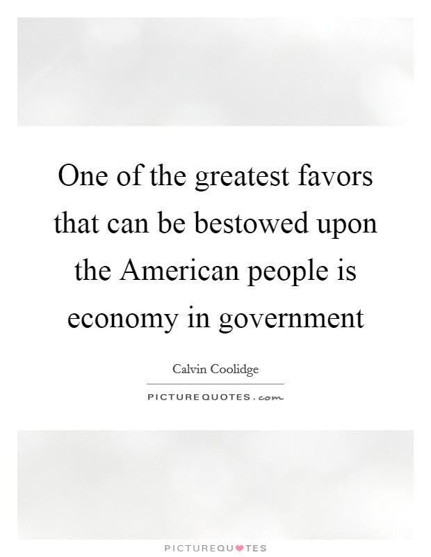 One of the greatest favors that can be bestowed upon the American people is economy in government Picture Quote #1