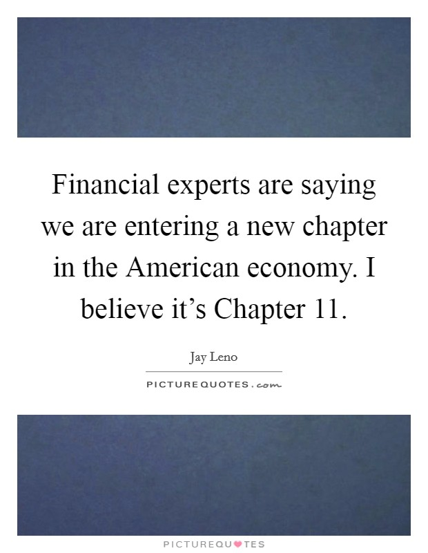 Financial experts are saying we are entering a new chapter in the American economy. I believe it's Chapter 11 Picture Quote #1
