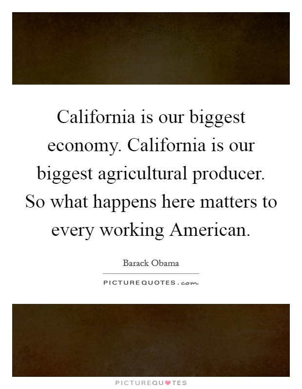California is our biggest economy. California is our biggest agricultural producer. So what happens here matters to every working American Picture Quote #1