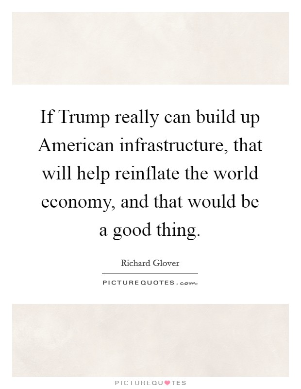 If Trump really can build up American infrastructure, that will help reinflate the world economy, and that would be a good thing Picture Quote #1