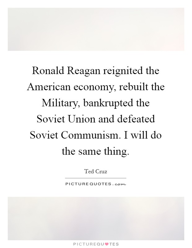 Ronald Reagan reignited the American economy, rebuilt the Military, bankrupted the Soviet Union and defeated Soviet Communism. I will do the same thing Picture Quote #1