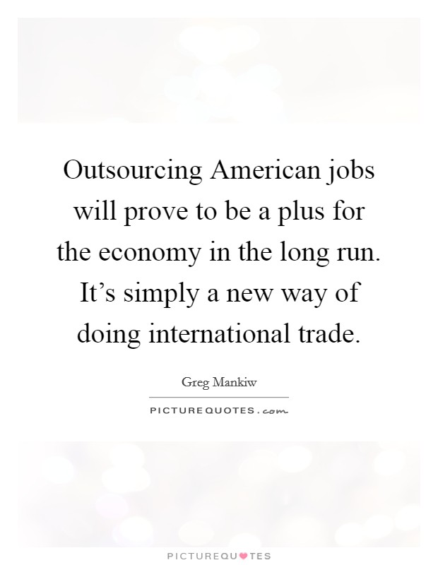 Outsourcing American jobs will prove to be a plus for the economy in the long run. It's simply a new way of doing international trade Picture Quote #1