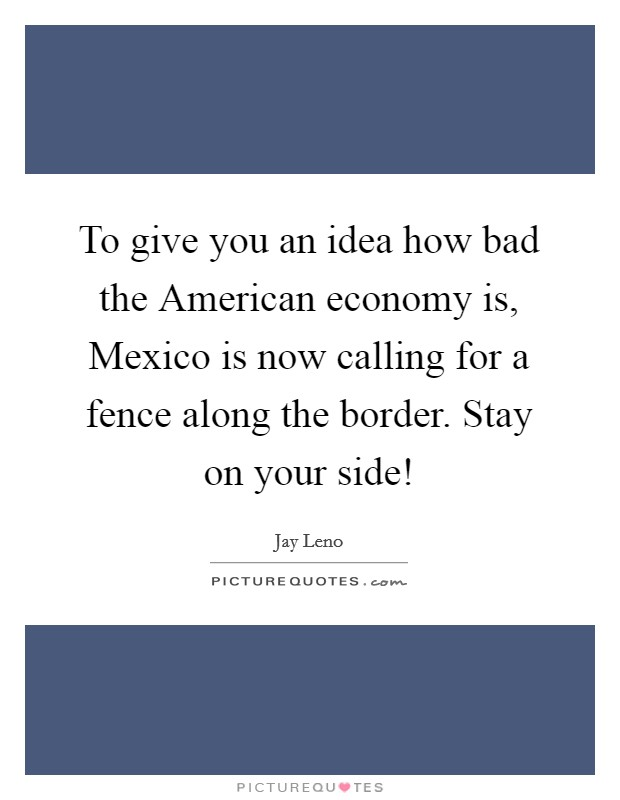 To give you an idea how bad the American economy is, Mexico is now calling for a fence along the border. Stay on your side! Picture Quote #1