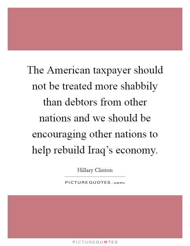 The American taxpayer should not be treated more shabbily than debtors from other nations and we should be encouraging other nations to help rebuild Iraq's economy Picture Quote #1