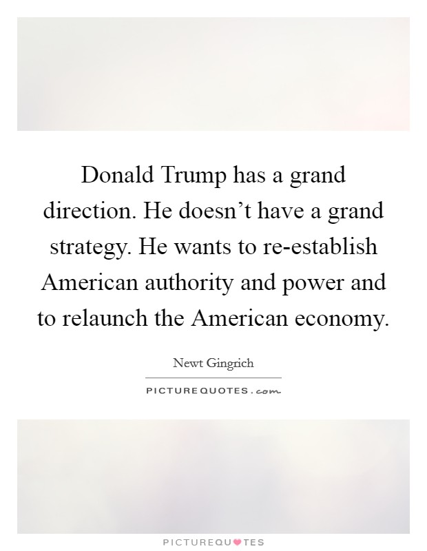 Donald Trump has a grand direction. He doesn't have a grand strategy. He wants to re-establish American authority and power and to relaunch the American economy Picture Quote #1