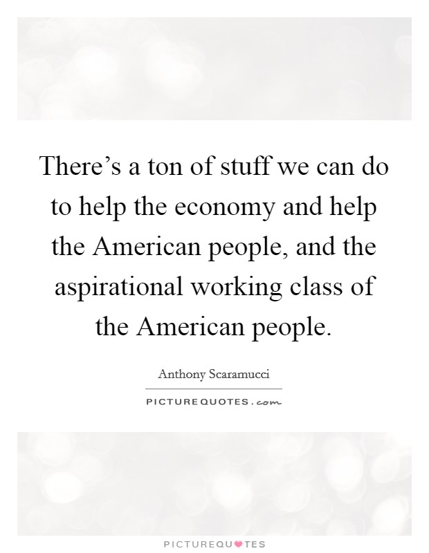 There's a ton of stuff we can do to help the economy and help the American people, and the aspirational working class of the American people Picture Quote #1