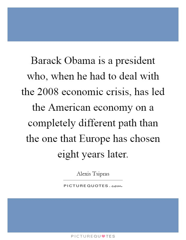 Barack Obama is a president who, when he had to deal with the 2008 economic crisis, has led the American economy on a completely different path than the one that Europe has chosen eight years later Picture Quote #1