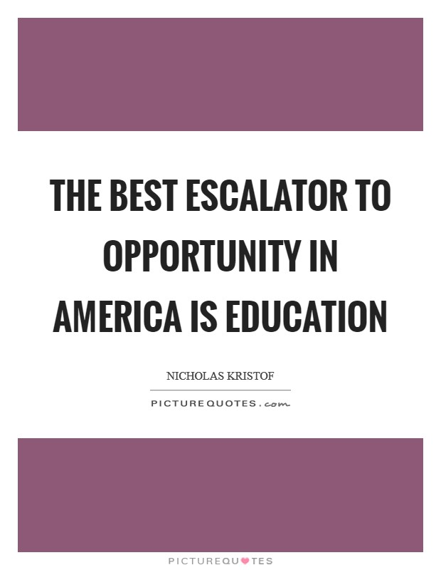 The best escalator to opportunity in America is education Picture Quote #1