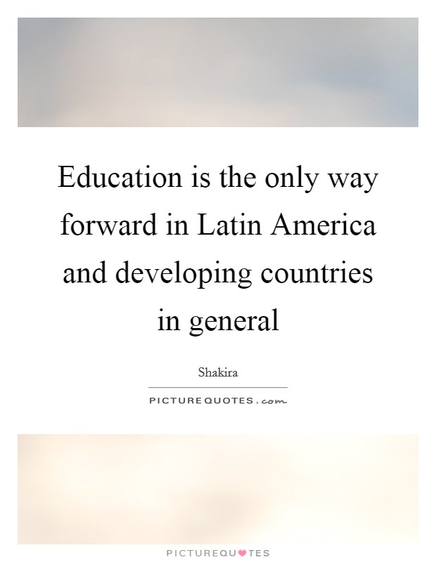 Education is the only way forward in Latin America and developing countries in general Picture Quote #1