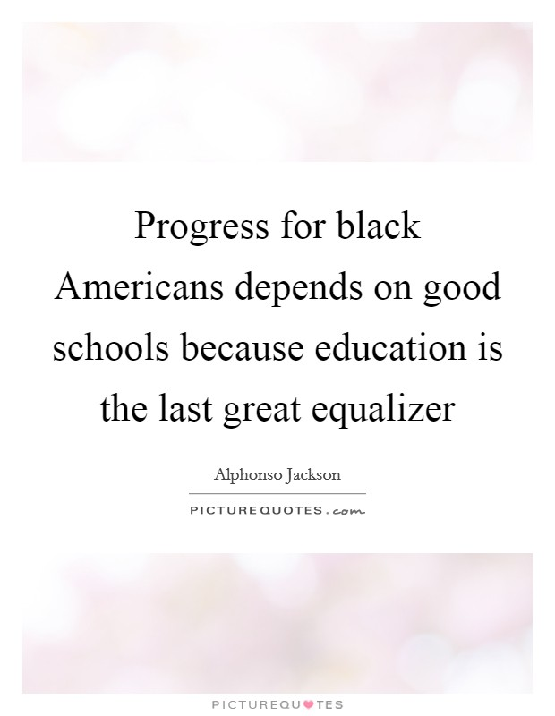 Progress for black Americans depends on good schools because education is the last great equalizer Picture Quote #1
