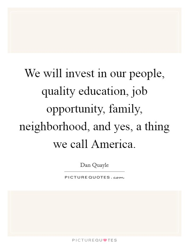 We will invest in our people, quality education, job opportunity, family, neighborhood, and yes, a thing we call America Picture Quote #1