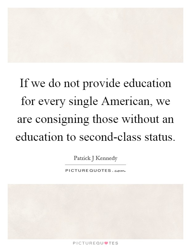 If we do not provide education for every single American, we are consigning those without an education to second-class status Picture Quote #1