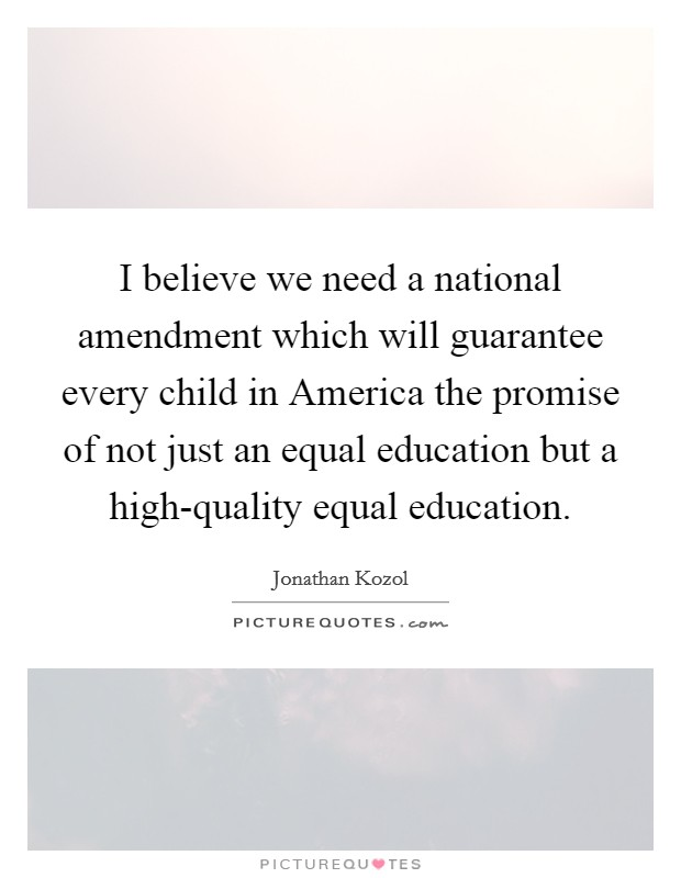 I believe we need a national amendment which will guarantee every child in America the promise of not just an equal education but a high-quality equal education Picture Quote #1