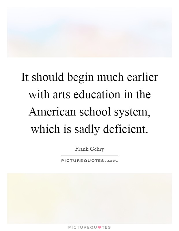 It should begin much earlier with arts education in the American school system, which is sadly deficient Picture Quote #1