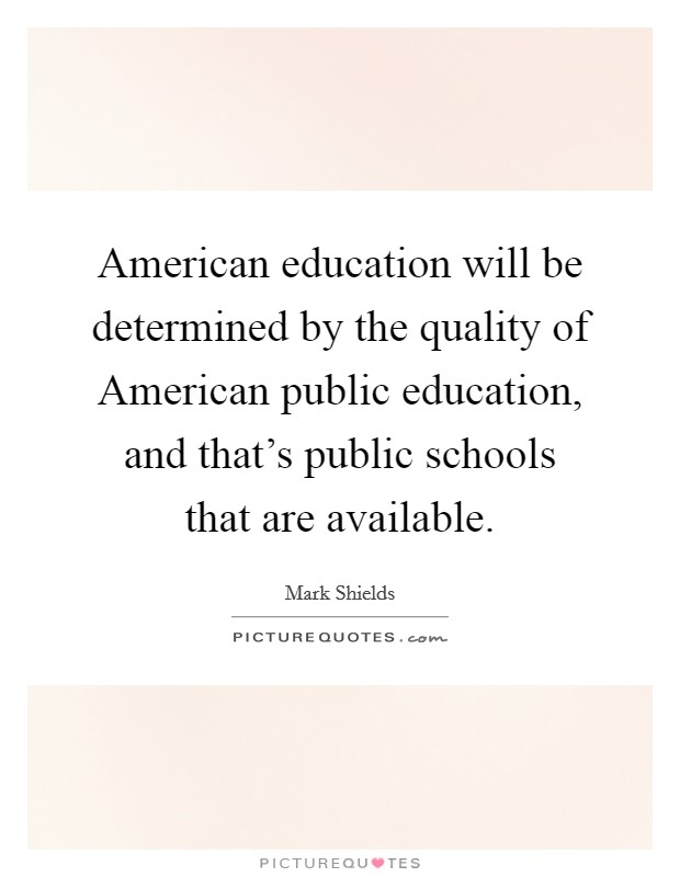 American education will be determined by the quality of American public education, and that's public schools that are available Picture Quote #1