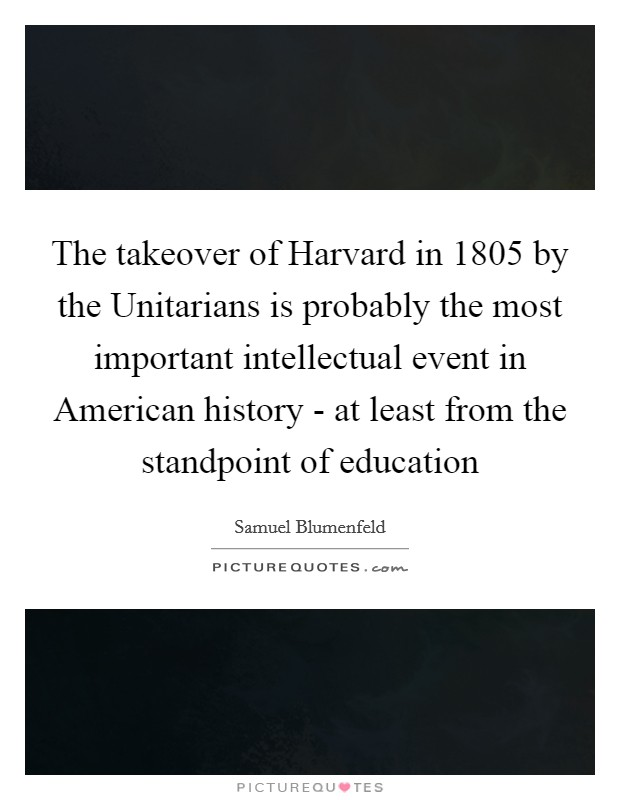 The takeover of Harvard in 1805 by the Unitarians is probably the most important intellectual event in American history - at least from the standpoint of education Picture Quote #1