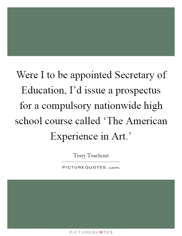 Were I to be appointed Secretary of Education, I'd issue a prospectus for a compulsory nationwide high school course called 'The American Experience in Art.' Picture Quote #1