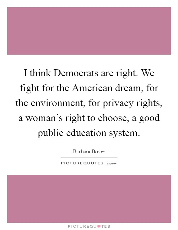 I think Democrats are right. We fight for the American dream, for the environment, for privacy rights, a woman's right to choose, a good public education system Picture Quote #1